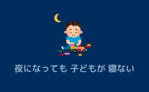 夜になっても子どもが寝ない